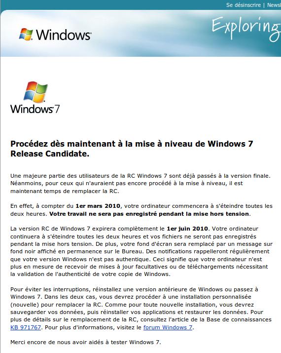 Procédez dès maintenant à la mise à niveau de Windows 7 Release Candidate.  Une majeure partie des utilisateurs de la RC Windows 7 sont déjà passés à la version finale. Néanmoins, pour ceux qui n'auraient pas encore procédé à la mise à niveau, il est maintenant temps de remplacer la RC.  En effet, à compter du 1er mars 2010, votre ordinateur commencera à s'éteindre toutes les deux heures. Votre travail ne sera pas enregistré pendant la mise hors tension.  La version RC de Windows 7 expirera complètement le 1er juin 2010. Votre ordinateur continuera à s'éteindre toutes les deux heures et vos fichiers ne seront pas enregistrés pendant la mise hors tension. De plus, votre fond d'écran sera remplacé par un message sur fond noir affiché en permanence sur le Bureau. Des notifications rappelleront régulièrement que votre version Windows n'est pas authentique. Ceci signifie que votre ordinateur n'est plus en mesure de recevoir de mises à jour facultatives ou de téléchargements nécessitant la validation de l'authenticité de votre copie de Windows.  Pour éviter les interruptions, réinstallez une version antérieure de Windows ou passez à Windows 7. Dans les deux cas, vous devrez procéder à une installation personnalisée (nouvelle) pour remplacer la RC. Comme pour toute nouvelle installation, vous devrez sauvegarder vos données, puis réinstaller vos applications et restaurer les données. Pour plus de détails sur le remplacement de la RC, consultez l'article de la Base de connaissances KB 971767. Pour plus d'informations, visitez le forum Windows 7.  Merci encore de nous avoir aidés à tester Windows 7.